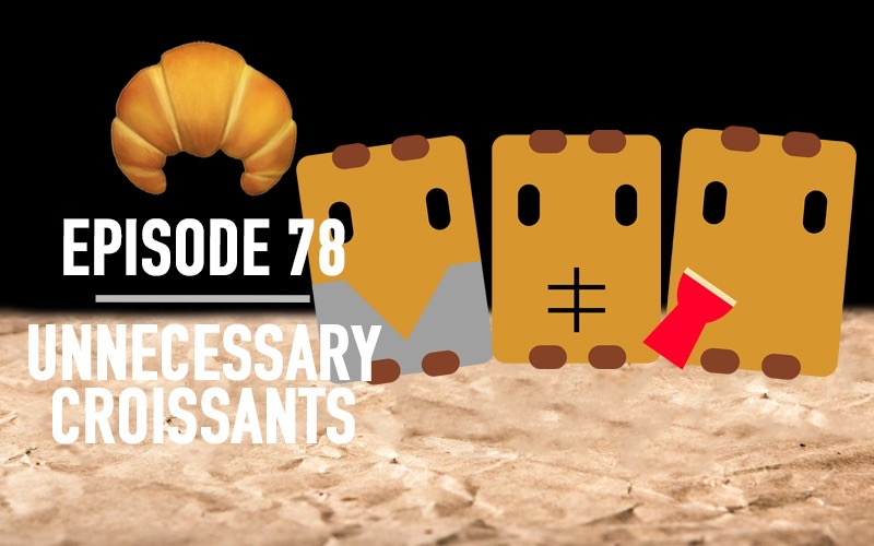 Ep 78 | Unnecessary Croissants